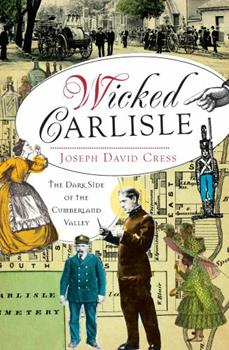 Wicked Carlisle: The Dark Side of the Cumberland Valley - Book  of the Wicked Series