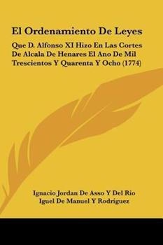 Hardcover El Ordenamiento de Leyes : Que D. Alfonso XI Hizo en Las Cortes de Alcala de Henares el Ano de Mil Trescientos Y Quarenta Y Ocho (1774) Book