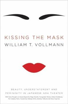 Kissing the Mask: Beauty, Understatement, and Femininity in Japanese Noh Theater, with Some Thoughts on Muses (Especially Helga Testorf), Transgender Women, Kabuki Goddesses, Porn Queens, Poets, House 0061228486 Book Cover