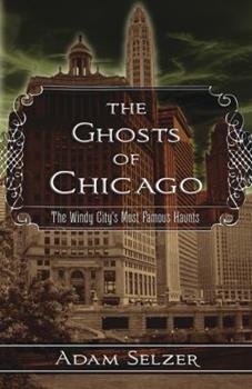 The Ghosts of Chicago: The Windy City's Most Famous Haunts 0738736112 Book Cover