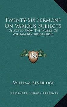 Paperback Twenty-Six Sermons on Various Subjects : Selected from the Works of William Beveridge (1850) Book