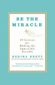 Be the Miracle: 50 Lessons for Making the Impossible Possible 1455500321 Book Cover