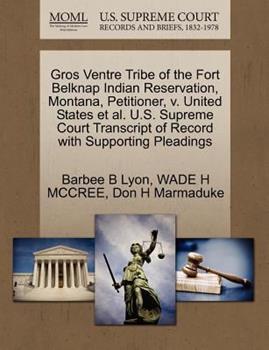 Paperback Gros Ventre Tribe of the Fort Belknap Indian Reservation, Montana, Petitioner, V. United States et al. U.S. Supreme Court Transcript of Record with Su Book