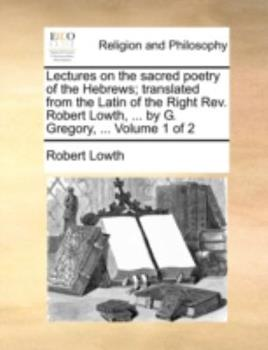 Paperback Lectures on the Sacred Poetry of the Hebrews; Translated from the Latin of the Right REV. Robert Lowth, ... by G. Gregory, ... Volume 1 of 2 Book