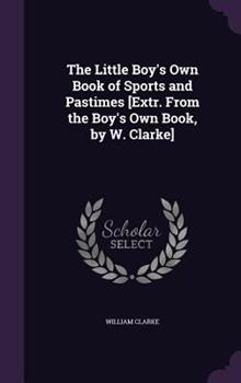 The Little Boy's Own Book of Sports and Pastimes [Extr. from the Boy's Own Book, by W. Clarke] 1340869160 Book Cover