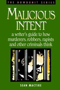 Malicious Intent : A Writer's Guide to How Murderers, Robbers, Rapists and Other Criminals Think (The Howdunit) - Book  of the Howdunit Series