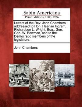Letters of the Rev. John Chambers: Addressed to Hon. Haerlan Ingram, Richardson L. Wright, Esq., Gen. Geo. W. Bowman, and to the Democratic Members of the Legislature. 1275652190 Book Cover