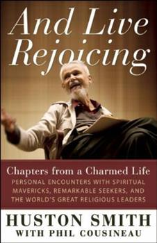 And Live Rejoicing: Chapters from a Charmed Life -- Personal Encounters with Spiritual Mavericks, Remarkable Seekers, and the World's Great Religious Leaders 1608680711 Book Cover