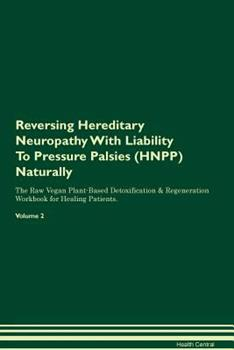 Paperback Reversing Hereditary Neuropathy With Liability To Pressure Palsies (HNPP) Naturally The Raw Vegan Plant-Based Detoxification & Regeneration Workbook f Book