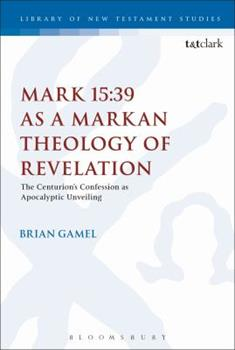 Hardcover Mark 15: 39 as a Markan Theology of Revelation: The Centurion's Confession as Apocalyptic Unveiling Book