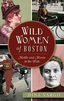 Wild Women of Boston: Mettle and Moxie in the Hub - Book  of the Wicked Series