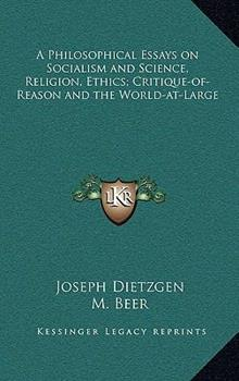 Hardcover A Philosophical Essays on Socialism and Science, Religion, Ethics; Critique-of-Reason and the World-at-Large Book