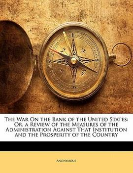Paperback The War on the Bank of the United States : Or, a Review of the Measures of the Administration Against That Institution and the Prosperity of the Countr Book