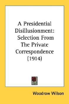 Paperback A Presidential Disillusionment : Selection from the Private Correspondence (1914) Book