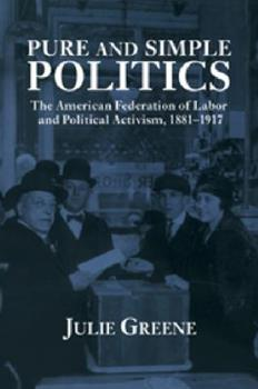 Paperback Pure and Simple Politics: The American Federation of Labor and Political Activism, 1881 1917 Book