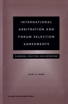 International Arbitration and Forum Selection Agreements - Planning, Drafting and Enforcing - Gary Born