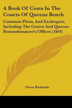 Paperback A Book Of Costs In The Courts Of Queens Bench: Common Pleas, And Exchequer, Including The Crown And Queens Remembrancer's Offices (1844) Book