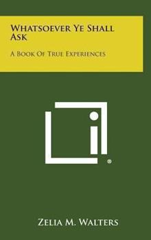 Hardcover Whatsoever Ye Shall Ask: A Book of True Experiences Book