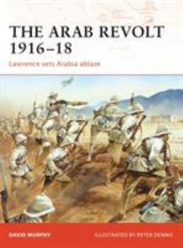 The Arab Revolt 1916-18: Lawrence Sets Arabia Ablaze. Campaign, Volume 202. - Book #202 of the Osprey Campaign