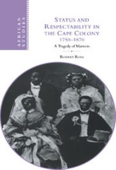 Hardcover Status and Respectability in the Cape Colony, 1750-1870: A Tragedy of Manners Book
