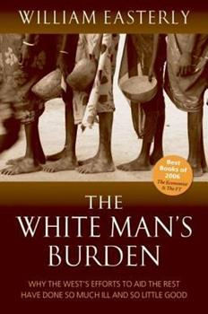 Paperback The White Man's Burden: Why the West's Efforts to Aid the Rest Have Done So Much Ill and So Little Good Book