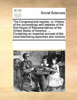 Paperback The Congressional Register; or, History of the Proceedings and Debates of the First House of Representatives of the United States of Americ : ... Cont Book