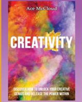 Paperback Creativity: Discover How To Unlock Your Creative Genius And Release The Power Within Book