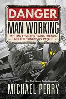Danger, Man Working: Writing from the Heart, the Gut, and the Poison Ivy Patch 0870208403 Book Cover