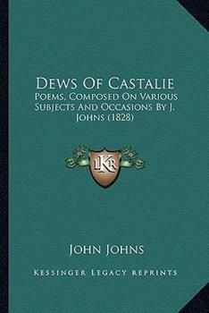 Paperback Dews of Castalie: Poems, Composed on Various Subjects and Occasions by J. Johns (1828) Book
