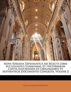 Paperback Nova Subsidia Diplomatica Ad Selecta Juris Ecclesiastici Germaniae: Et Historiarum Capita Elucidanda Ex Originalibvs Et Authenticis Documentis Congest Book