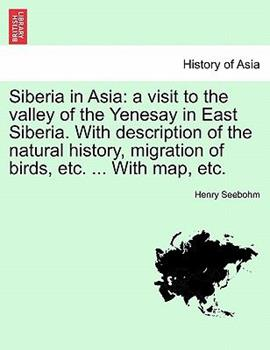 Paperback Siberia in Asi : A visit to the valley of the Yenesay in East Siberia. with description of the natural history, migration of birds, etc... . with Map, Book