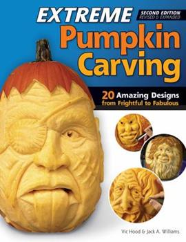 Extreme Pumpkin Carving, 2nd Edition Revised and Expanded: 20 Amazing Designs from Frightful to Fabulous 1565238060 Book Cover