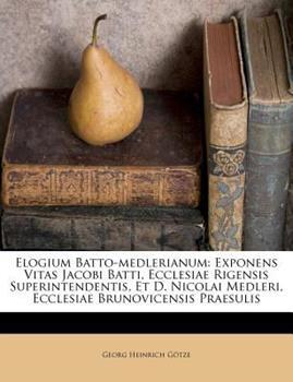 Paperback Elogium Batto-Medlerianum : Exponens Vitas Jacobi Batti, Ecclesiae Rigensis Superintendentis, et D. Nicolai Medleri, Ecclesiae Brunovicensis Praesulis Book