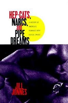 Hep-Cats, Narcs, and Pipe Dreams: A History of America's Romance with Illegal Drugs