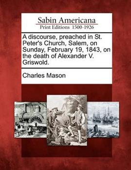 A Discourse, Preached in St. Peter's Church, Salem, on Sunday, February 19, 1843, on the Death of Alexander V. Griswold. 1275708757 Book Cover