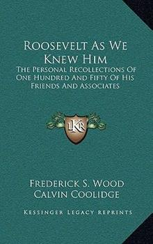 Hardcover Roosevelt as We Knew Him: The Personal Recollections of One Hundred and Fifty of His Friends and Associates Book