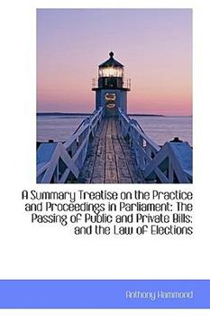 Paperback A Summary Treatise on the Practice and Proceedings in Parliament : The Passing of Public and Private Book