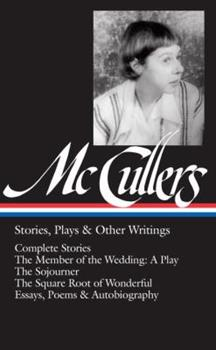 Stories, Plays, & Other Writings: Complete Stories / The Member of the Wedding: A Play / The Sojourner / The Square Root of Wonderful / Essays, Poems & Autobiography 1598535110 Book Cover