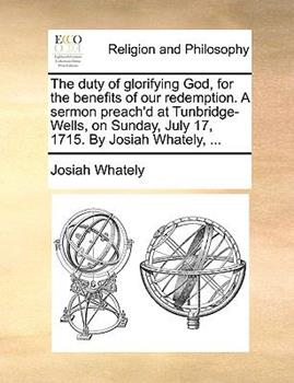 Paperback The Duty of Glorifying God, for the Benefits of Our Redemption a Sermon Preach'D at Tunbridge-Wells, on Sunday, July 17, 1715 by Josiah Whately Book
