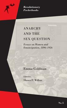 Anarchy and the Sex Question: Essays on Women and Emancipation, 1896–1926 1629631442 Book Cover