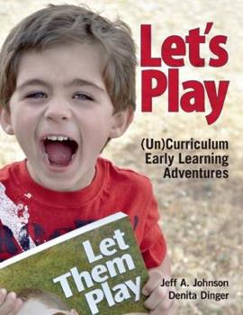 Let's Play: (Un)Curriculum Early Learning Adventures 1605541273 Book Cover