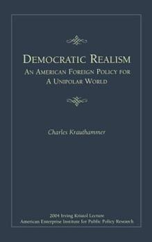 Democratic Realism: An American Foreign Policy For a Unipolar World (Irving Kristol Lecture) 0844713880 Book Cover