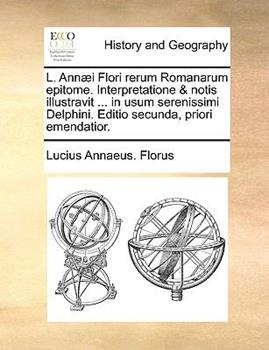 Paperback L Ann?i Flori Rerum Romanarum Epitome Interpretatione and Notis Illustravit in Usum Serenissimi Delphini Editio Secunda, Priori Emendatior Book