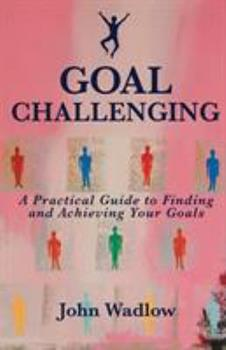 Goal Challenging: A Practical Guide to Finding and Achieving Your Goals