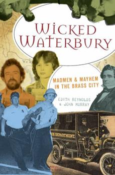Wicked Waterbury: Madmen & Mayhem in the Holy City - Book  of the Wicked Series