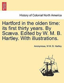 Paperback Hartford in the Olden Time: Its First Thirty Years. by Scaeva. Edited by W. M. B. Hartley. with Illustrations. Book