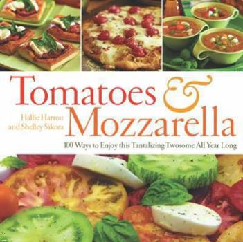 Tomatoes & Mozzarella: 100 Ways to Enjoy This Tantalizing Twosome All Year Long 155832299X Book Cover