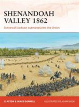Shenandoah Valley 1862: Stonewall Jackson outmaneuvers the Union - Book #258 of the Osprey Campaign