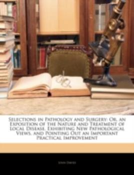 Paperback Selections in Pathology and Surgery : Or, an Exposition of the Nature and Treatment of Local Disease, Exhibiting New Pathological Views, and Pointing O Book