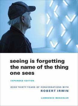 Seeing Is Forgetting the Name of the Thing One Sees: A Life of Contemporary Artist Robert Irwin 0520049209 Book Cover